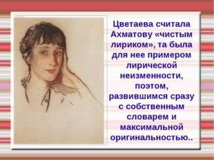 Цветаева считала Ахматову «чистым лириком», та была для нее примером лирическ