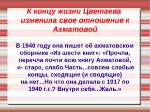 К концу жизни Цветаева изменила свое отношение к Ахматовой В 1940 году она пи
