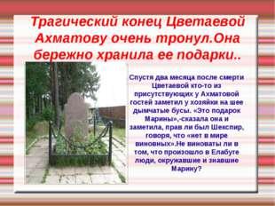 Трагический конец Цветаевой Ахматову очень тронул.Она бережно хранила ее пода