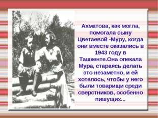 Ахматова, как могла, помогала сыну Цветаевой -Муру, когда они вместе оказалис