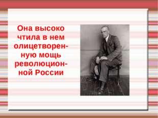 Она высоко чтила в нем олицетворен-ную мощь революцион-ной России