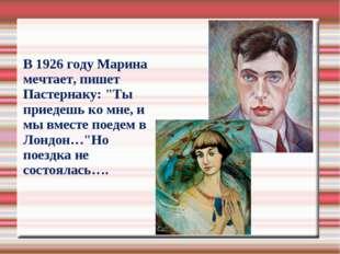 """В 1926 году Марина мечтает, пишет Пастернаку: """"Ты приедешь ко мне, и мы вмес"""