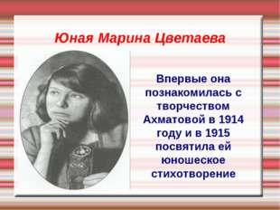 Юная Марина Цветаева Впервые она познакомилась с творчеством Ахматовой в 1914
