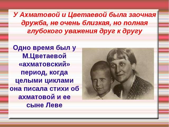 У Ахматовой и Цветаевой была заочная дружба, не очень близкая, но полная глуб...