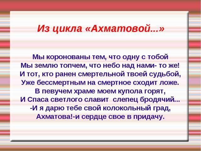 Из цикла «Ахматовой...» Мы коронованы тем, что одну с тобой Мы землю топчем,...