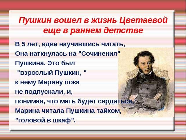 Пушкин вошел в жизнь Цветаевой еще в раннем детстве В 5 лет, едва научившись...