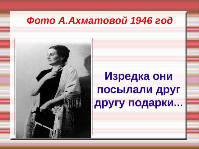 Фото А.Ахматовой 1946 год Изредка они посылали друг другу подарки...