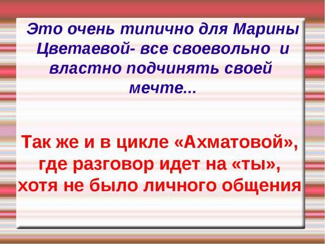 Это очень типично для Марины Цветаевой- все своевольно и властно подчинять св...