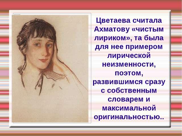 Цветаева считала Ахматову «чистым лириком», та была для нее примером лирическ...