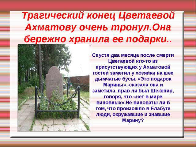 Трагический конец Цветаевой Ахматову очень тронул.Она бережно хранила ее пода...
