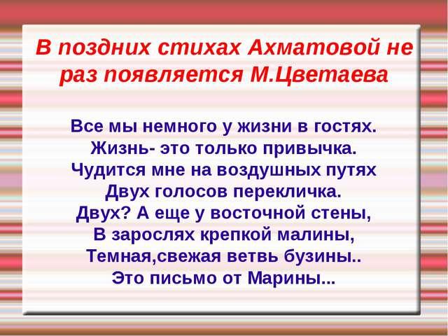 В поздних стихах Ахматовой не раз появляется М.Цветаева Все мы немного у жизн...