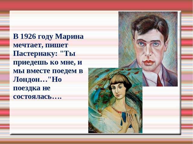 """В 1926 году Марина мечтает, пишет Пастернаку: """"Ты приедешь ко мне, и мы вмес..."""