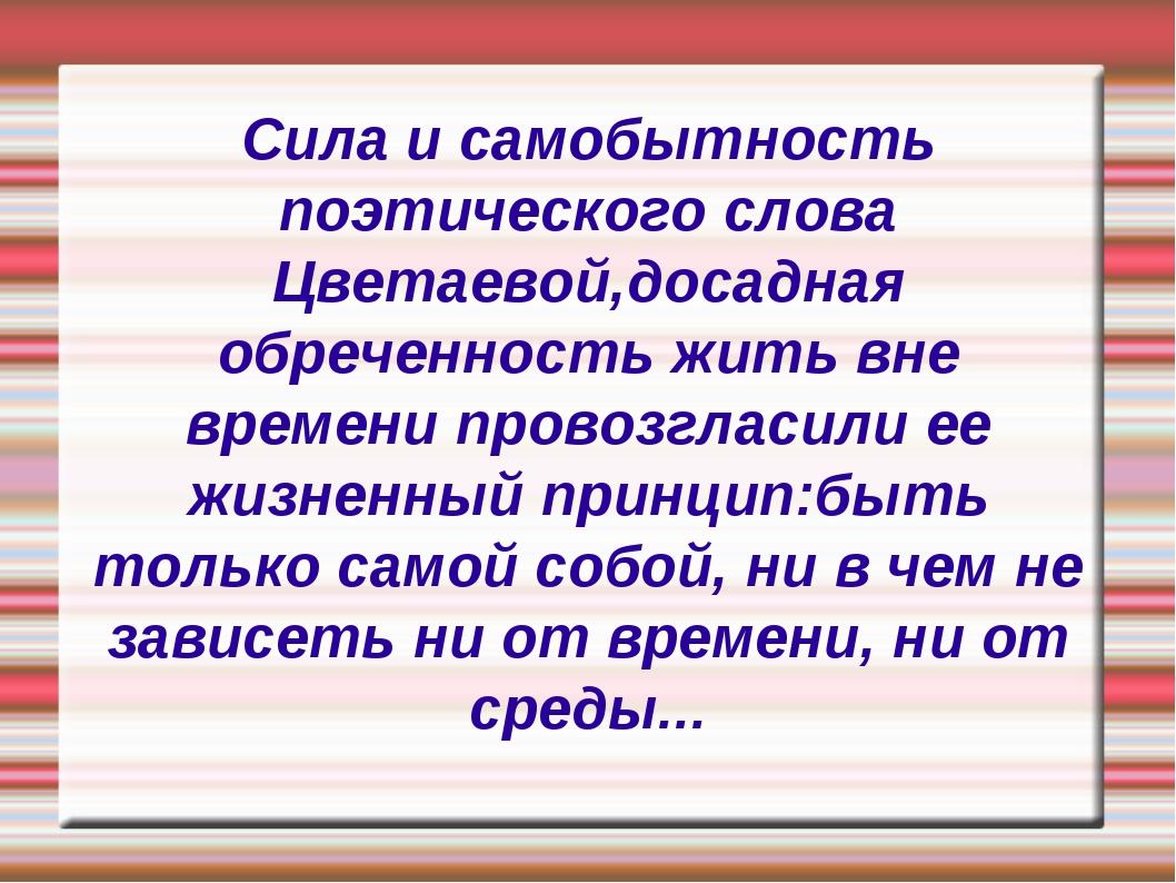 Сила и самобытность поэтического слова Цветаевой,досадная обреченность жить в...