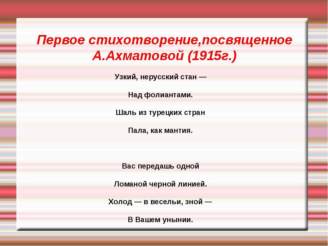 Первое стихотворение,посвященное А.Ахматовой (1915г.) Узкий, нерусский стан —...
