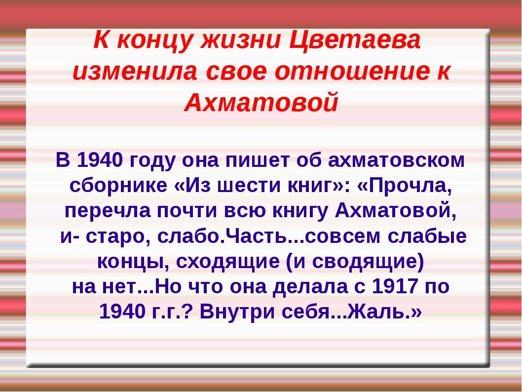 К концу жизни Цветаева изменила свое отношение к Ахматовой В 1940 году она пи...