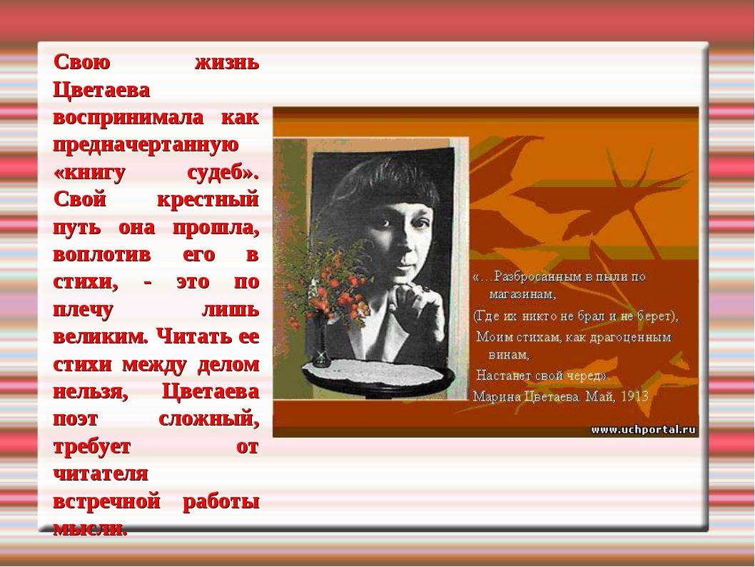 Свою жизнь Цветаева воспринимала как предначертанную «книгу судеб». Свой крес...