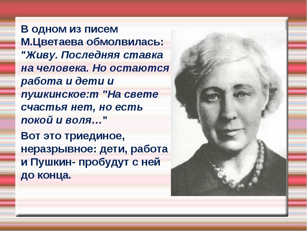 """В одном из писем М.Цветаева обмолвилась: """"Живу. Последняя ставка на человека...."""