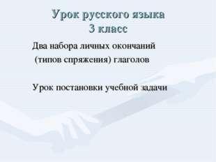 Урок русского языка 3 класс Два набора личных окончаний (типов спряжения) гла