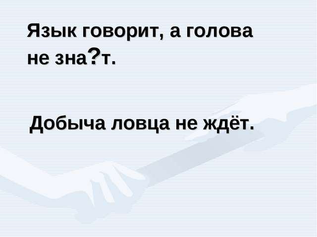 Добыча ловца не ждёт. Язык говорит, а голова не зна?т.