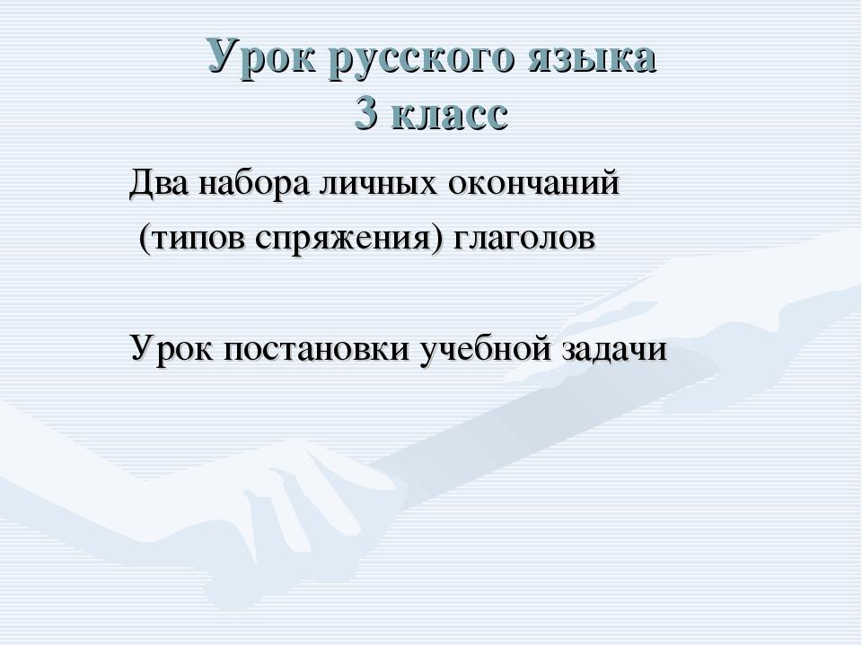 Урок русского языка 3 класс Два набора личных окончаний (типов спряжения) гла...