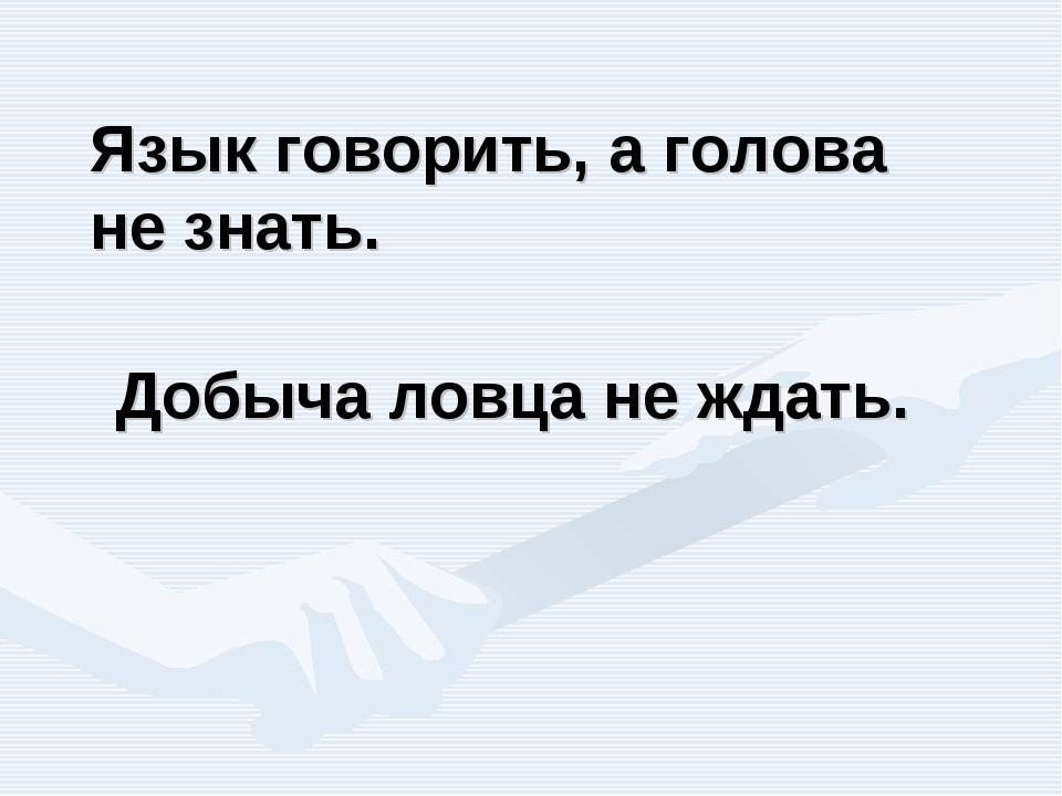 Добыча ловца не ждать. Язык говорить, а голова не знать.