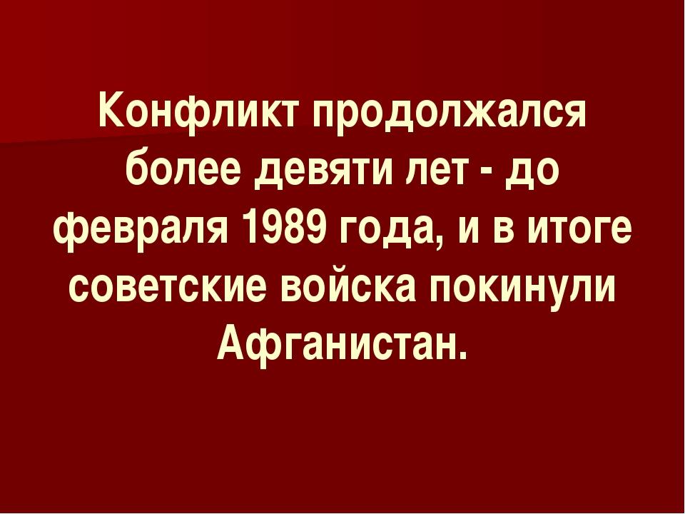 Конфликт продолжался более девяти лет - до февраля 1989 года, и в итоге сове...