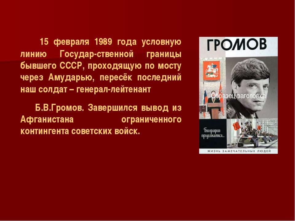 15 февраля 1989 года условную линию Государ-ственной границы бывшего СССР, п...