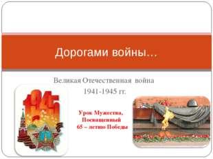 Великая Отечественная война 1941-1945 гг. Дорогами войны… Урок Мужества, Посв