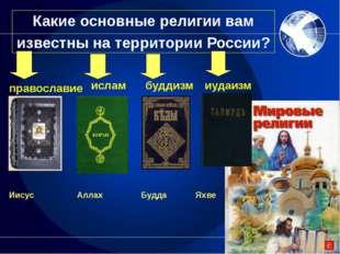 Какие основные религии вам известны на территории России? православие ислам б