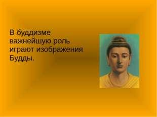 В буддизме важнейшую роль играют изображения Будды.