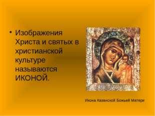 Изображения Христа и святых в христианской культуре называются ИКОНОЙ. Икона