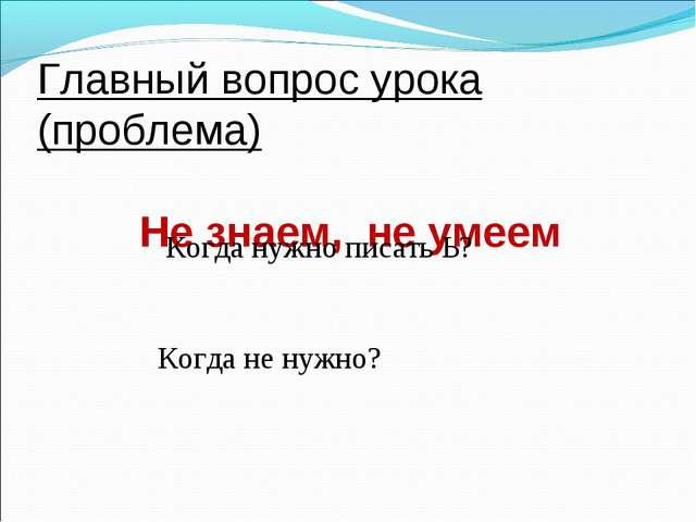 Главный вопрос урока (проблема) Не знаем, не умеем Когда нужно писать Ь? Когд...