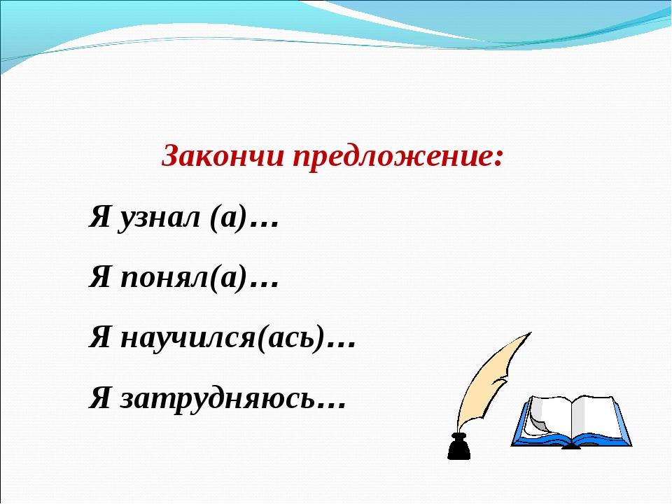 Закончи предложение: Я узнал (а)… Я понял(а)… Я научился(ась)… Я затрудняюсь…