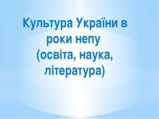 Культура України в роки непу (освіта, наука, література)