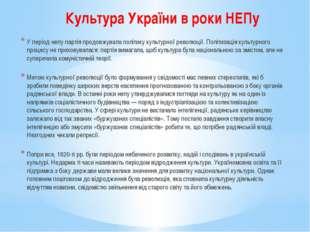 Культура України в роки НЕПу У період непу партія продовжувала політику культ