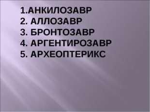АНКИЛОЗАВР АЛЛОЗАВР БРОНТОЗАВР АРГЕНТИРОЗАВР АРХЕОПТЕРИКС