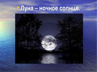 Луна – ночное солнце.
