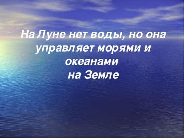 На Луне нет воды, но она управляет морями и океанами на Земле