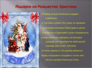 Понятие рождественские подарки появилось в Англии в конце 19го века: во време