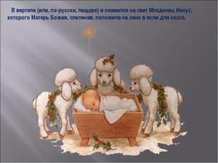 В вертепе (или, по-русски, пещере) и появился на свет Младенец Иисус, которо