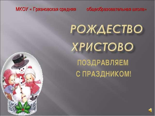 ПОЗДРАВЛЯЕМ С ПРАЗДНИКОМ! МКОУ « Грязновская средняя общеобразовательная школа»