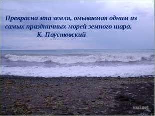 Прекрасна эта земля, омываемая одним из самых праздничных морей земного шара