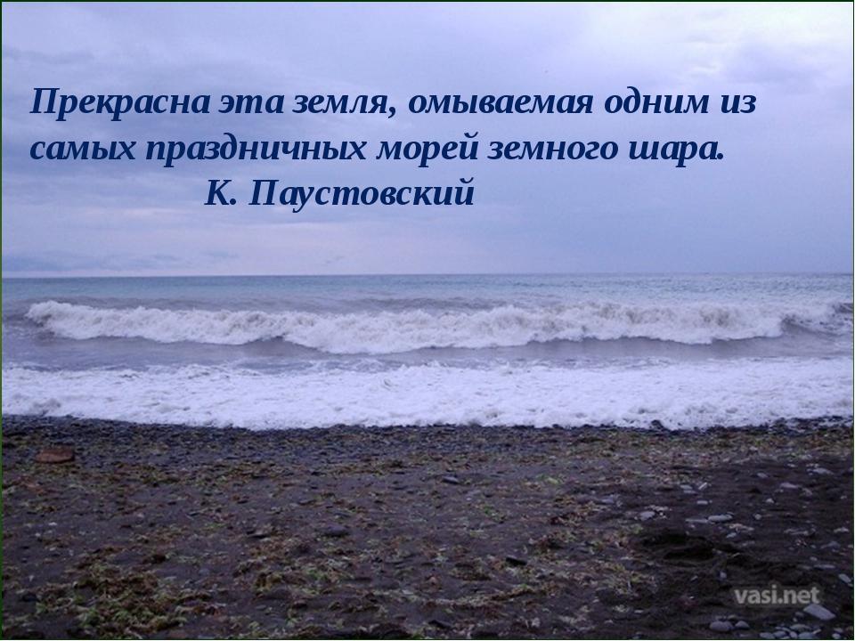 Прекрасна эта земля, омываемая одним из самых праздничных морей земного шара...