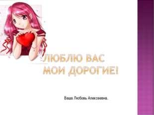 Ваша Любовь Алексеевна.