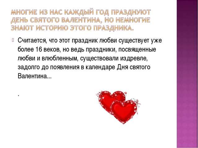 Считается, что этот праздник любви существует уже более 16 веков, но ведь пра...
