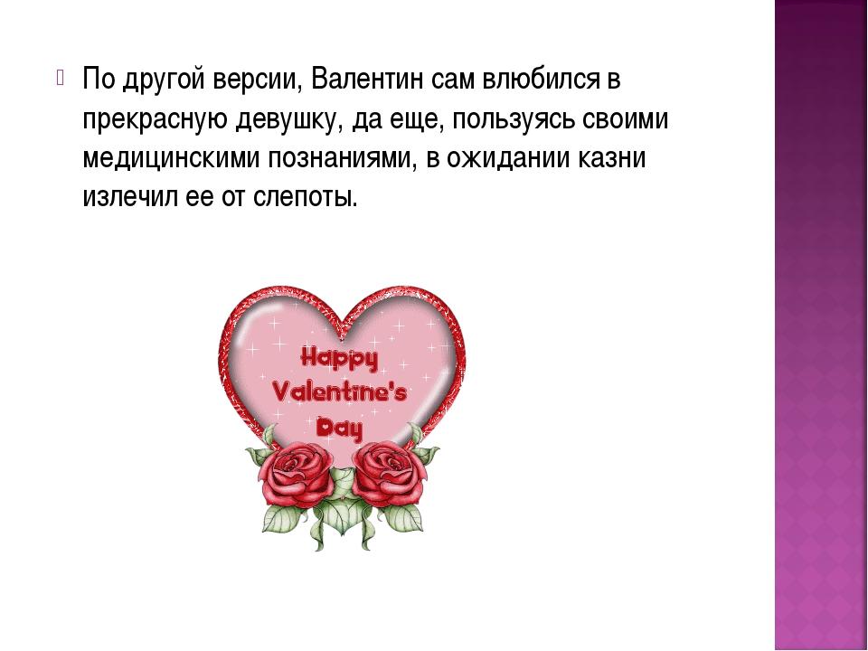 По другой версии, Валентин сам влюбился в прекрасную девушку, да еще, пользуя...