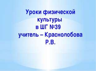 Уроки физической культуры в ШГ №39 учитель – Краснолобова Р.В.