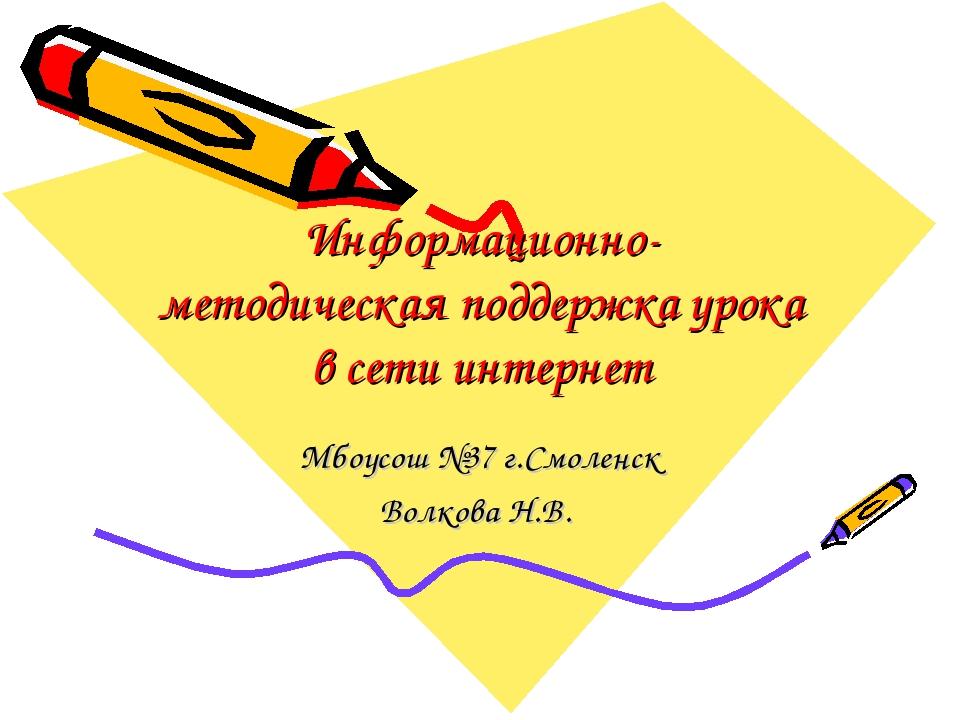 Информационно- методическая поддержка урока в сети интернет Мбоусош №37 г.Смо...