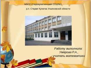 Работу выполнила: Умярова Р.А., учитель математики МБОУ-Старокулаткинская СОШ