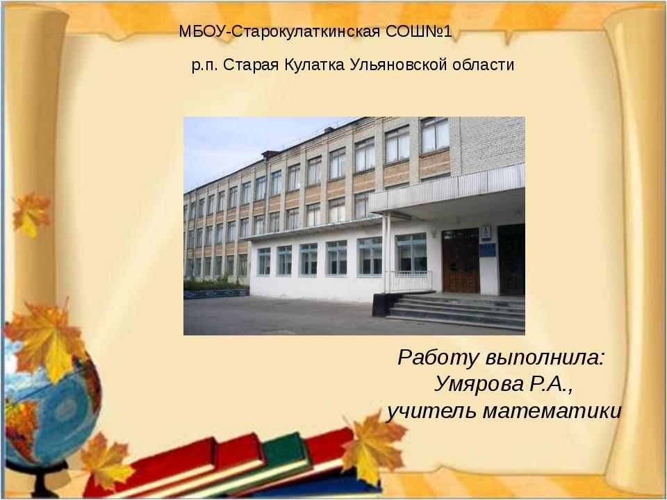Работу выполнила: Умярова Р.А., учитель математики МБОУ-Старокулаткинская СОШ...